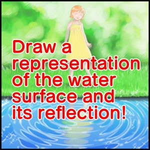 Draw a representation of the water surface and its reflection!