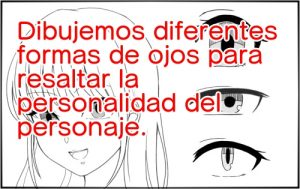 Dibujemos diferentes formas de ojos para resaltar la personalidad del personaje.