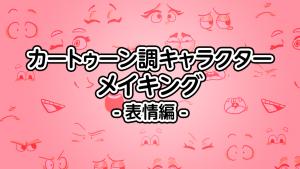 カートゥーン調キャラクターのメイキング【表情編】